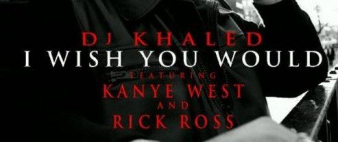 DJ Khaled feat. Kanye West & Rick Ross – I Wish You Would (Prod by Hit-Boy) CDQ